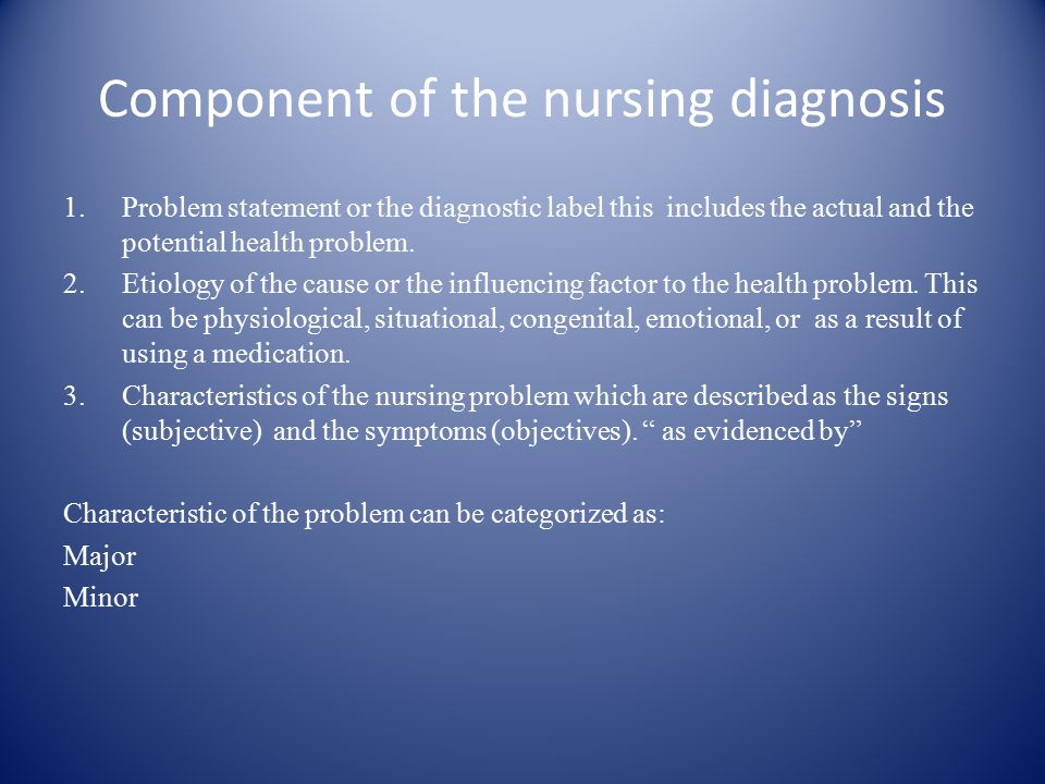 Component of the nursing diagnosis 1.Problem statement or the diagnostic label this includes the actual and the potential health problem.