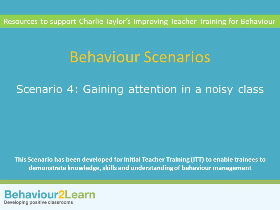 Personal style Scenario 4: Gaining attention in a noisy class Behaviour Scenarios Resources to support Charlie Taylor's Improving Teacher Training for Behaviour This Scenario has been developed for Initial Teacher Training (ITT) to enable trainees to demonstrate knowledge, skills and understanding of behaviour management