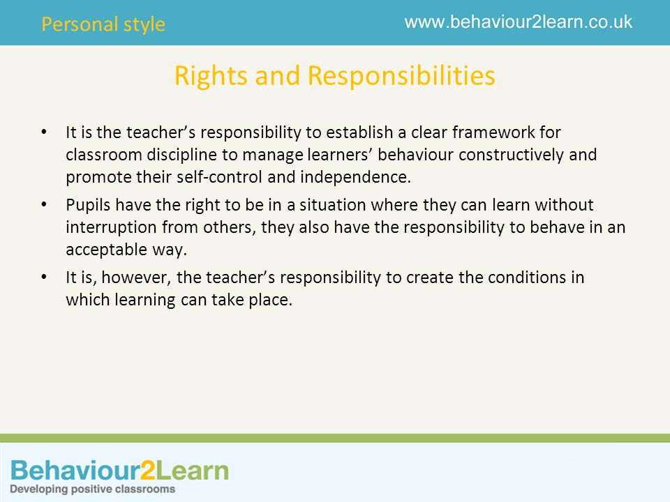Personal style Rights and Responsibilities It is the teacher's responsibility to establish a clear framework for classroom discipline to manage learners' behaviour constructively and promote their self-control and independence.
