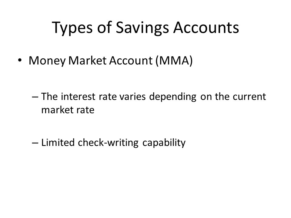 Types of Savings Accounts Money Market Account (MMA) – The interest rate varies depending on the current market rate – Limited check-writing capability