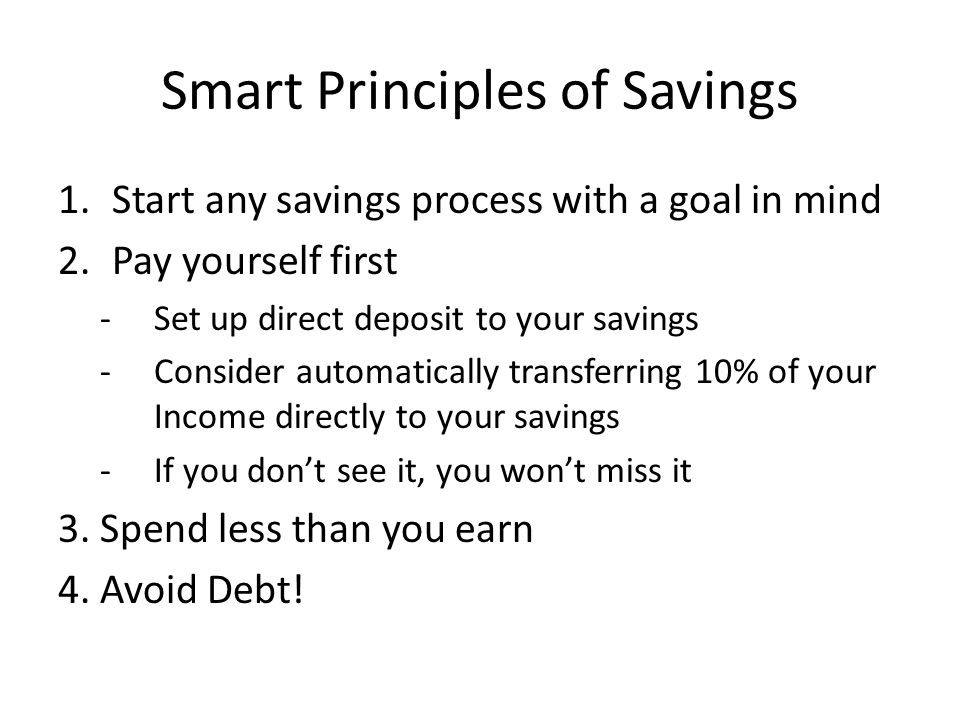 Smart Principles of Savings 1.Start any savings process with a goal in mind 2.Pay yourself first -Set up direct deposit to your savings -Consider automatically transferring 10% of your Income directly to your savings -If you don't see it, you won't miss it 3.