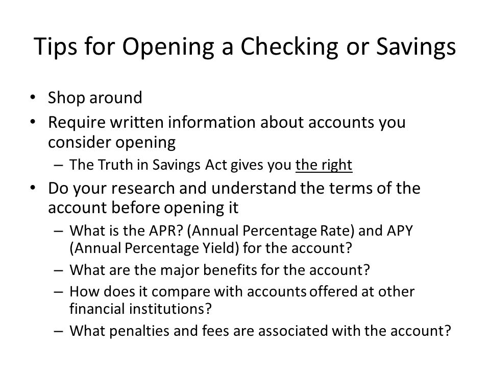 Tips for Opening a Checking or Savings Shop around Require written information about accounts you consider opening – The Truth in Savings Act gives you the right Do your research and understand the terms of the account before opening it – What is the APR.