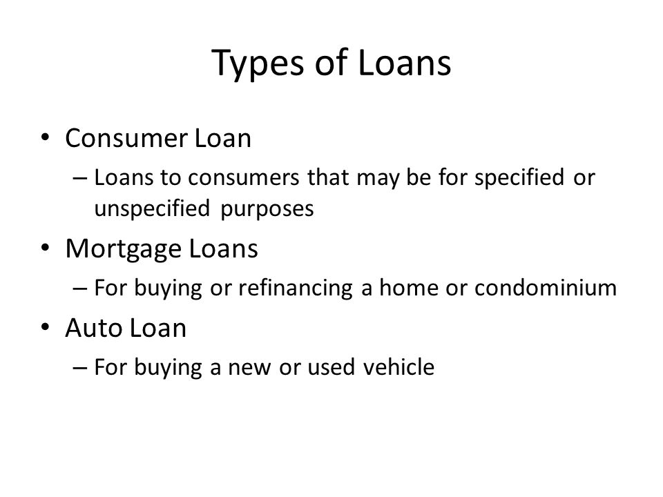 Types of Loans Consumer Loan – Loans to consumers that may be for specified or unspecified purposes Mortgage Loans – For buying or refinancing a home or condominium Auto Loan – For buying a new or used vehicle