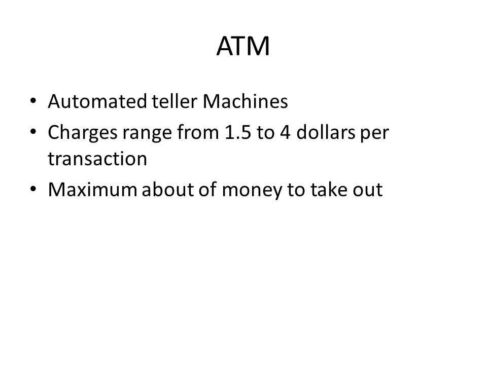 ATM Automated teller Machines Charges range from 1.5 to 4 dollars per transaction Maximum about of money to take out