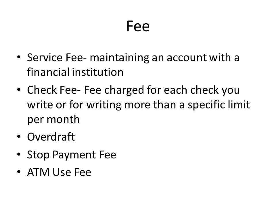 Fee Service Fee- maintaining an account with a financial institution Check Fee- Fee charged for each check you write or for writing more than a specific limit per month Overdraft Stop Payment Fee ATM Use Fee