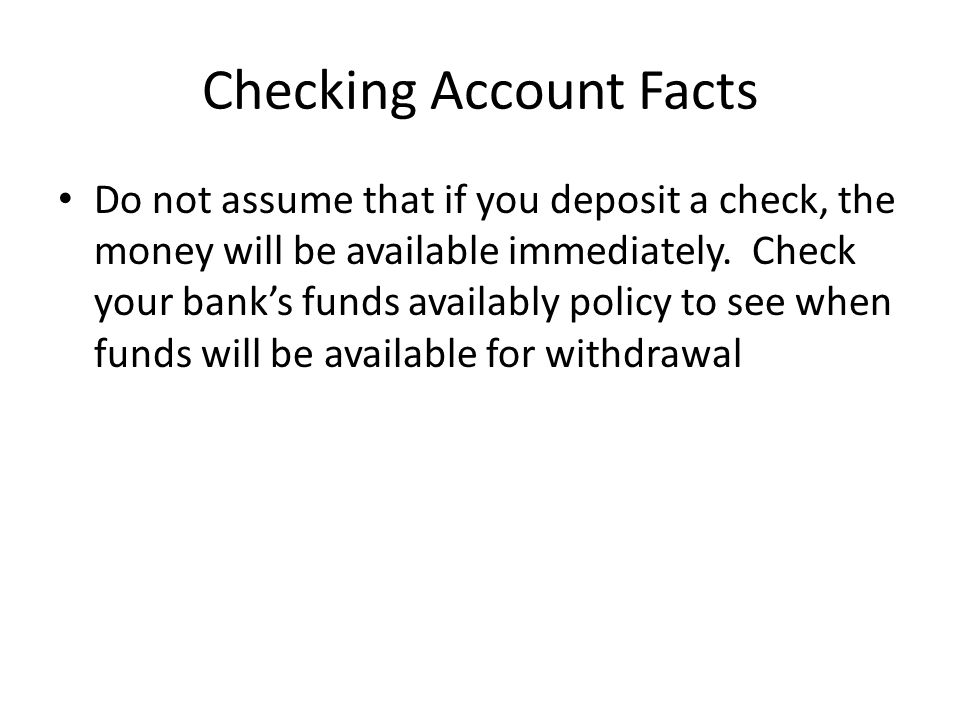 Checking Account Facts Do not assume that if you deposit a check, the money will be available immediately.