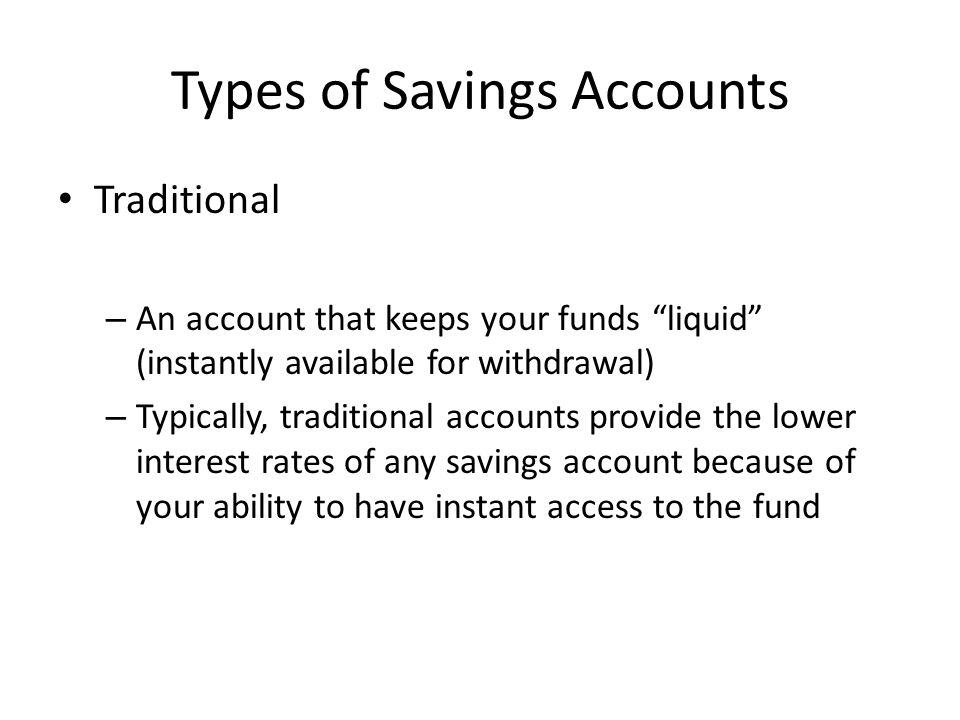 Types of Savings Accounts Traditional – An account that keeps your funds liquid (instantly available for withdrawal) – Typically, traditional accounts provide the lower interest rates of any savings account because of your ability to have instant access to the fund