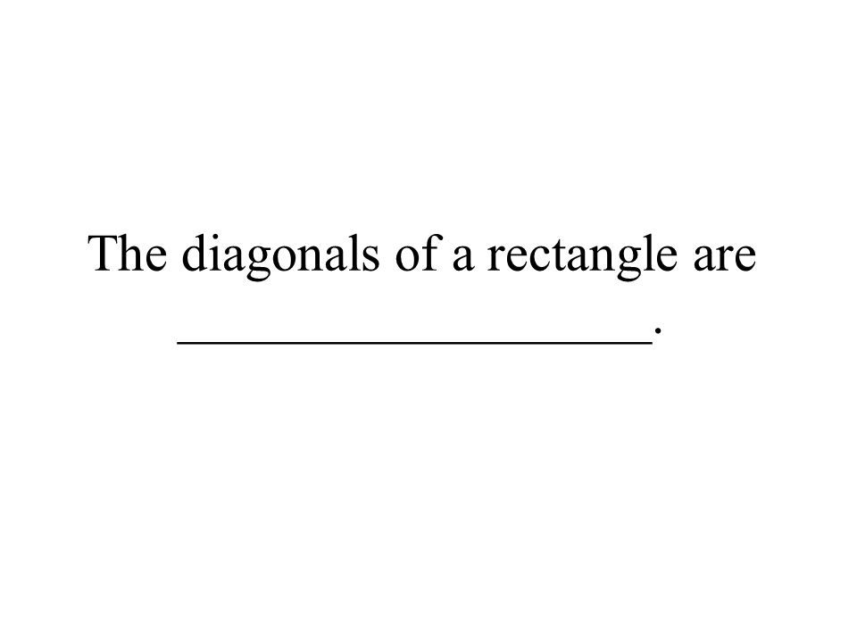 The diagonals of a rectangle are __________________.