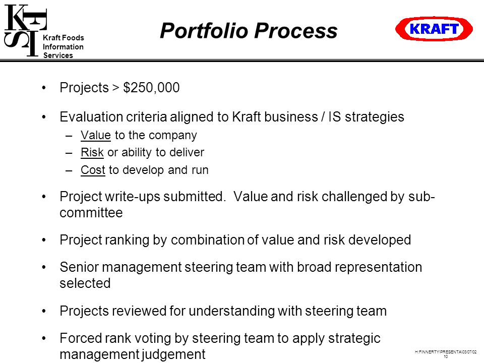Kraft Foods Information Services H:FINNERTY\PRESENTA\03/07/02 10 Portfolio Process Projects > $250,000 Evaluation criteria aligned to Kraft business / IS strategies –Value to the company –Risk or ability to deliver –Cost to develop and run Project write-ups submitted.