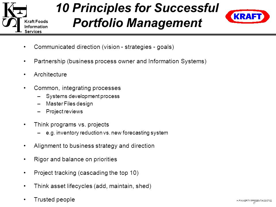 Kraft Foods Information Services H:FINNERTY\PRESENTA\03/07/ Principles for Successful Portfolio Management Communicated direction (vision - strategies - goals) Partnership (business process owner and Information Systems) Architecture Common, integrating processes –Systems development process –Master Files design –Project reviews Think programs vs.