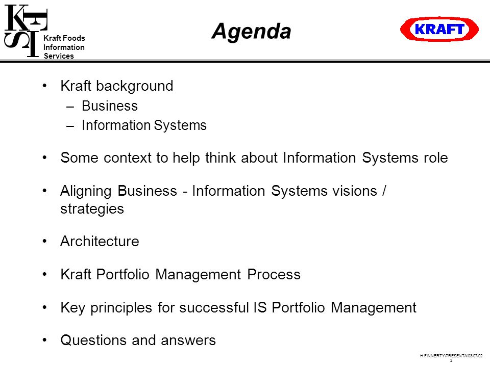 Kraft Foods Information Services H:FINNERTY\PRESENTA\03/07/02 2 Agenda Kraft background –Business –Information Systems Some context to help think about Information Systems role Aligning Business - Information Systems visions / strategies Architecture Kraft Portfolio Management Process Key principles for successful IS Portfolio Management Questions and answers