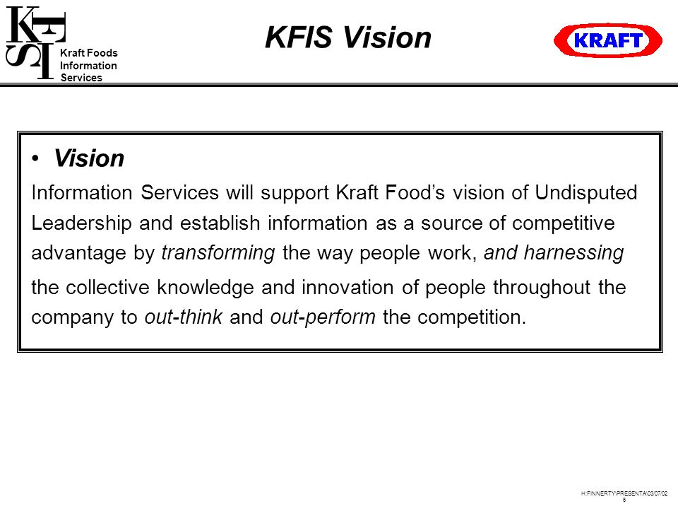 Kraft Foods Information Services H:FINNERTY\PRESENTA\03/07/02 6 KFIS Vision Vision Information Services will support Kraft Food's vision of Undisputed Leadership and establish information as a source of competitive advantage by transforming the way people work, and harnessing the collective knowledge and innovation of people throughout the company to out-think and out-perform the competition.