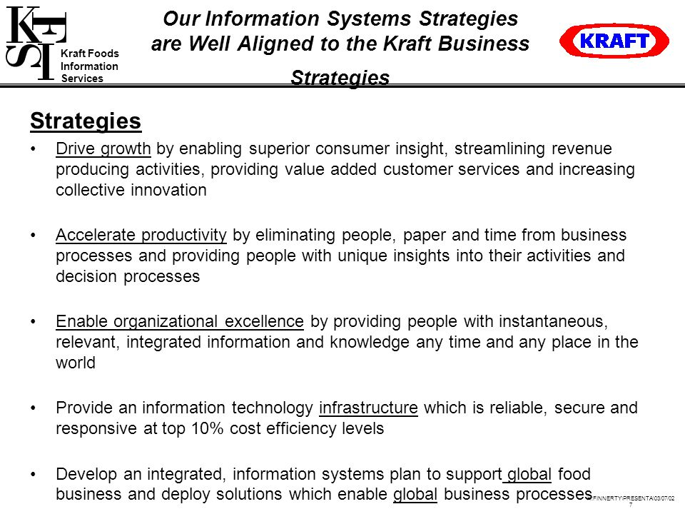 Kraft Foods Information Services H:FINNERTY\PRESENTA\03/07/02 7 Our Information Systems Strategies are Well Aligned to the Kraft Business Strategies Strategies Drive growth by enabling superior consumer insight, streamlining revenue producing activities, providing value added customer services and increasing collective innovation Accelerate productivity by eliminating people, paper and time from business processes and providing people with unique insights into their activities and decision processes Enable organizational excellence by providing people with instantaneous, relevant, integrated information and knowledge any time and any place in the world Provide an information technology infrastructure which is reliable, secure and responsive at top 10% cost efficiency levels Develop an integrated, information systems plan to support global food business and deploy solutions which enable global business processes
