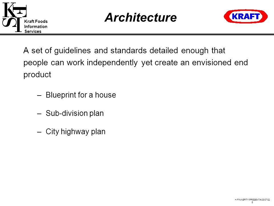Kraft Foods Information Services H:FINNERTY\PRESENTA\03/07/02 8 Architecture A set of guidelines and standards detailed enough that people can work independently yet create an envisioned end product –Blueprint for a house –Sub-division plan –City highway plan