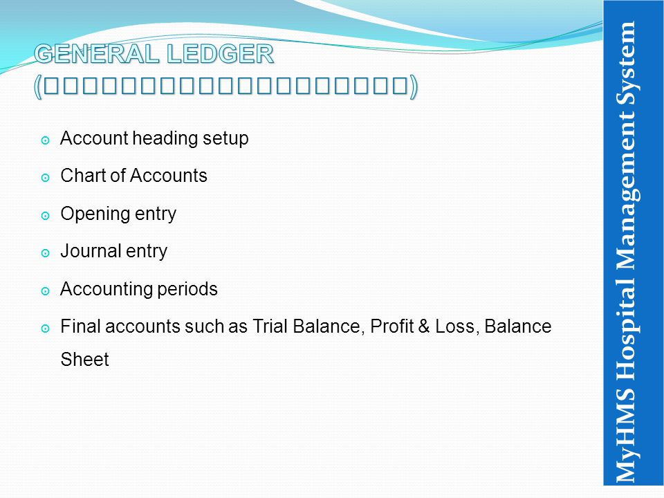 ๏ Account heading setup ๏ Chart of Accounts ๏ Opening entry ๏ Journal entry ๏ Accounting periods ๏ Final accounts such as Trial Balance, Profit & Loss, Balance Sheet MyHMS Hospital Management System