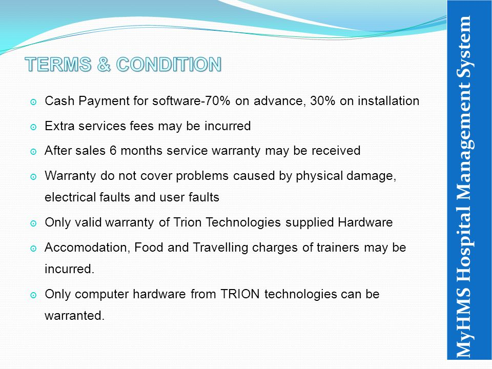 ๏ Cash Payment for software-70% on advance, 30% on installation ๏ Extra services fees may be incurred ๏ After sales 6 months service warranty may be received ๏ Warranty do not cover problems caused by physical damage, electrical faults and user faults ๏ Only valid warranty of Trion Technologies supplied Hardware ๏ Accomodation, Food and Travelling charges of trainers may be incurred.