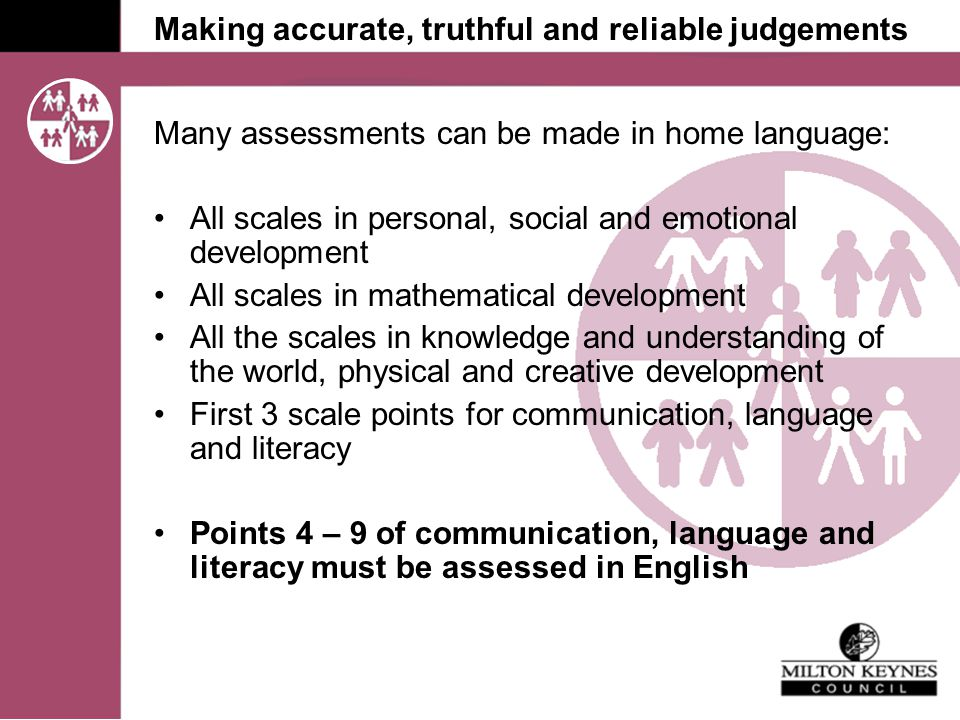 Making accurate, truthful and reliable judgements Many assessments can be made in home language: All scales in personal, social and emotional development All scales in mathematical development All the scales in knowledge and understanding of the world, physical and creative development First 3 scale points for communication, language and literacy Points 4 – 9 of communication, language and literacy must be assessed in English