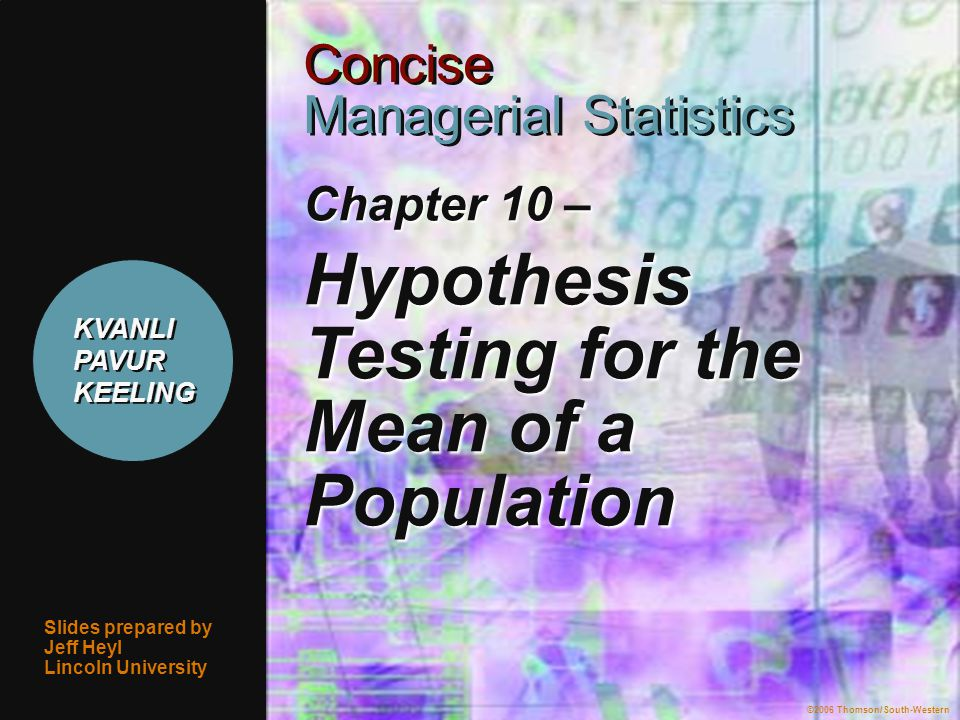 ©2006 Thomson/South-Western 1 Chapter 10 – Hypothesis Testing for the Mean of a Population Slides prepared by Jeff Heyl Lincoln University ©2006 Thomson/South-Western Concise Managerial Statistics Concise Managerial Statistics KVANLI PAVUR KEELING KVANLI PAVUR KEELING