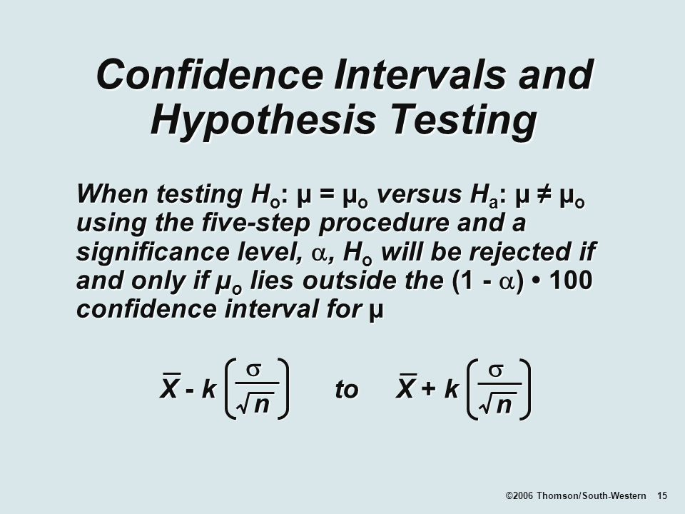 ©2006 Thomson/South-Western 15 Confidence Intervals and Hypothesis Testing When testing H o : µ = µ o versus H a : µ ≠ µ o using the five-step procedure and a significance level, , H o will be rejected if and only if µ o lies outside the (1 -  ) 100 confidence interval for µ X - k to X + k  n n