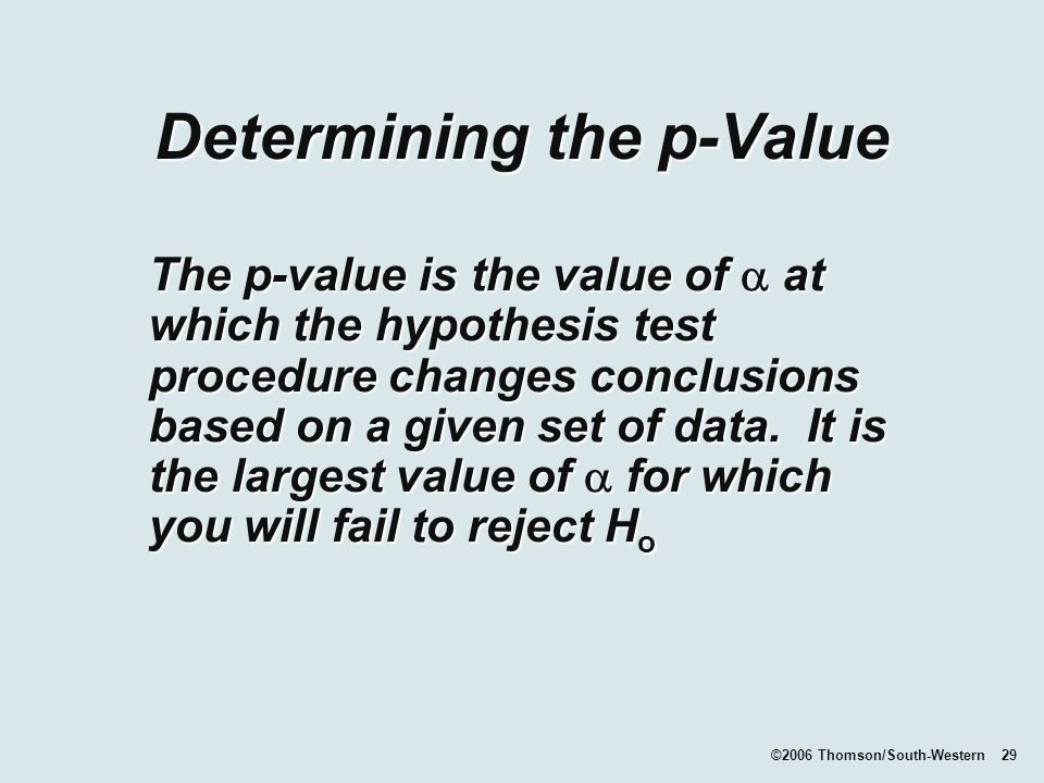 ©2006 Thomson/South-Western 29 Determining the p-Value The p-value is the value of  at which the hypothesis test procedure changes conclusions based on a given set of data.