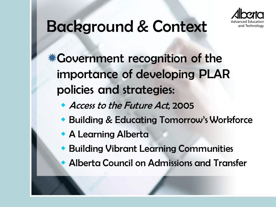 Background & Context  Government recognition of the importance of developing PLAR policies and strategies:  Access to the Future Act, 2005  Building & Educating Tomorrow's Workforce  A Learning Alberta  Building Vibrant Learning Communities  Alberta Council on Admissions and Transfer