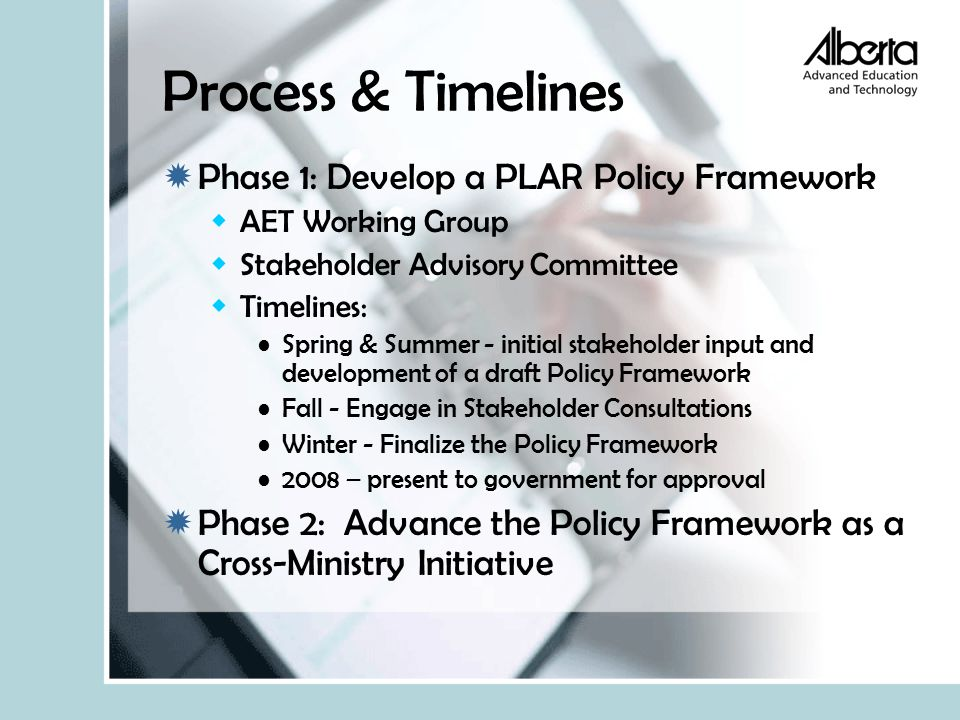 Process & Timelines  Phase 1: Develop a PLAR Policy Framework  AET Working Group  Stakeholder Advisory Committee  Timelines: Spring & Summer - initial stakeholder input and development of a draft Policy Framework Fall - Engage in Stakeholder Consultations Winter - Finalize the Policy Framework 2008 – present to government for approval  Phase 2: Advance the Policy Framework as a Cross-Ministry Initiative