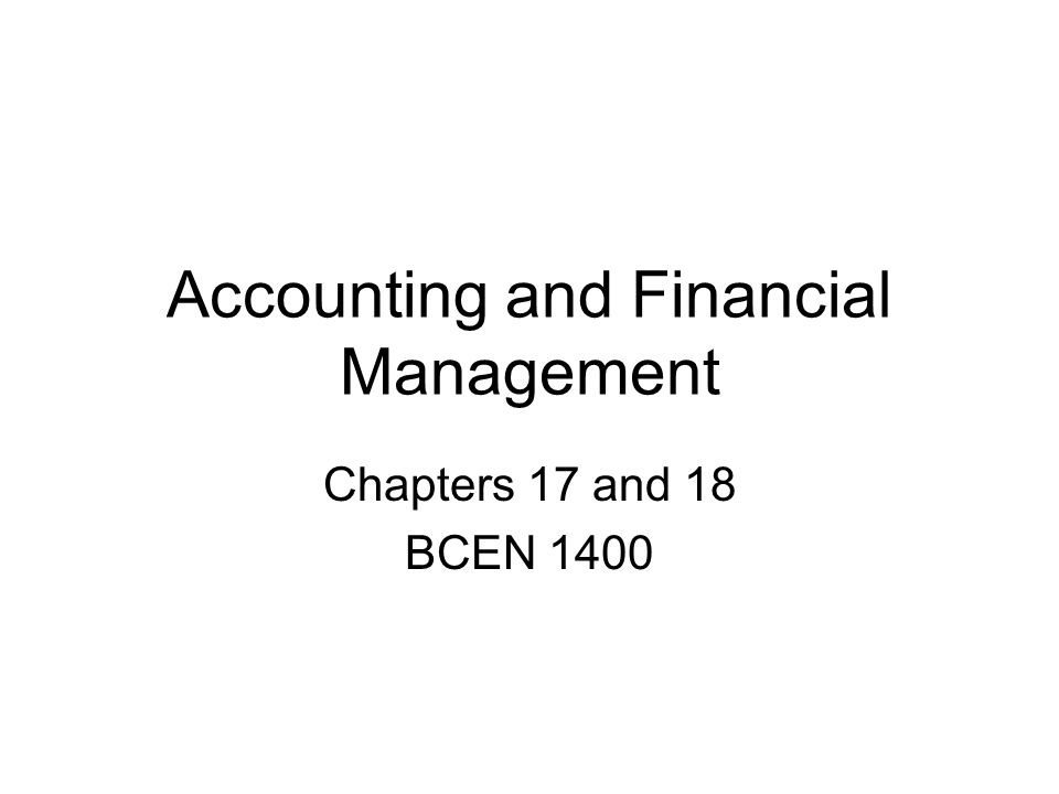 Accounting and Financial Management Chapters 17 and 18 BCEN 1400