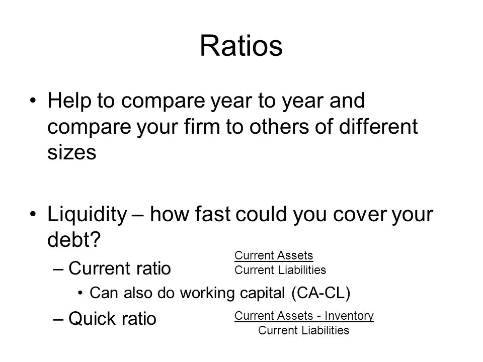 Ratios Help to compare year to year and compare your firm to others of different sizes Liquidity – how fast could you cover your debt.