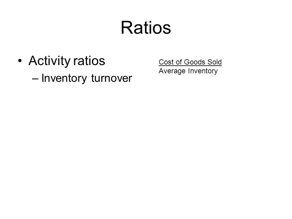 Ratios Activity ratios –Inventory turnover Cost of Goods Sold Average Inventory