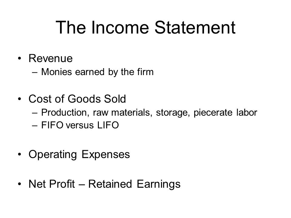 The Income Statement Revenue –Monies earned by the firm Cost of Goods Sold –Production, raw materials, storage, piecerate labor –FIFO versus LIFO Operating Expenses Net Profit – Retained Earnings