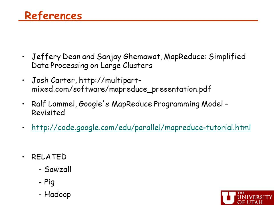 References Jeffery Dean and Sanjay Ghemawat, MapReduce: Simplified Data Processing on Large Clusters Josh Carter,   mixed.com/software/mapreduce_presentation.pdf Ralf Lammel, Google s MapReduce Programming Model – Revisited   RELATED -Sawzall -Pig -Hadoop