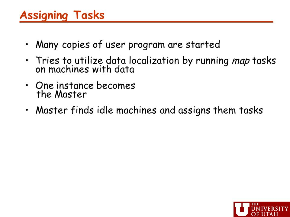 Assigning Tasks Many copies of user program are started Tries to utilize data localization by running map tasks on machines with data One instance becomes the Master Master finds idle machines and assigns them tasks