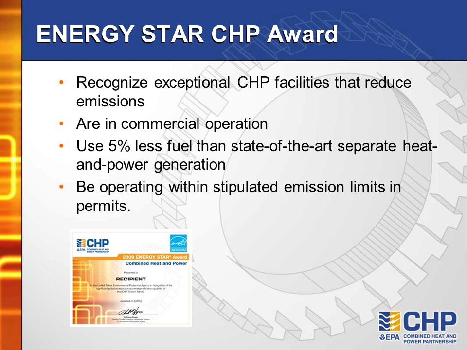 ENERGY STAR CHP Award Recognize exceptional CHP facilities that reduce emissions Are in commercial operation Use 5% less fuel than state-of-the-art separate heat- and-power generation Be operating within stipulated emission limits in permits.