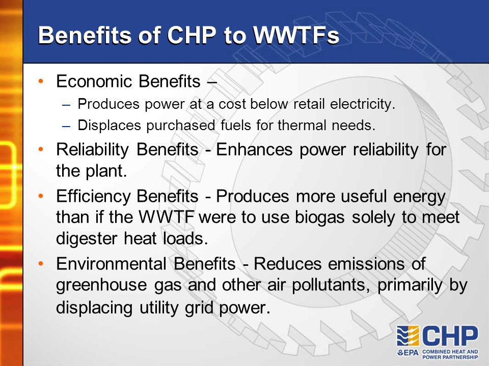 Benefits of CHP to WWTFs Economic Benefits – –Produces power at a cost below retail electricity.