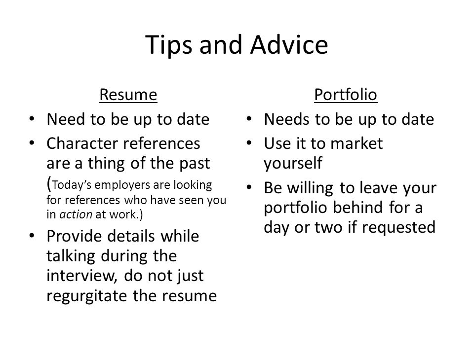 Tips and Advice Resume Need to be up to date Character references are a thing of the past ( Today's employers are looking for references who have seen you in action at work.) Provide details while talking during the interview, do not just regurgitate the resume Portfolio Needs to be up to date Use it to market yourself Be willing to leave your portfolio behind for a day or two if requested