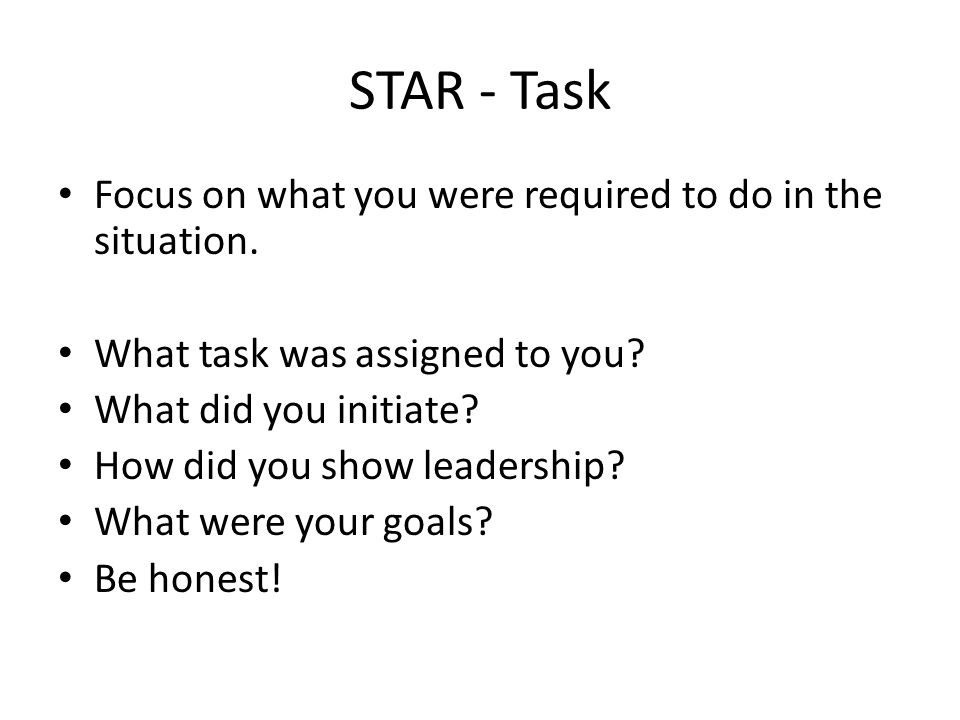 STAR - Task Focus on what you were required to do in the situation.