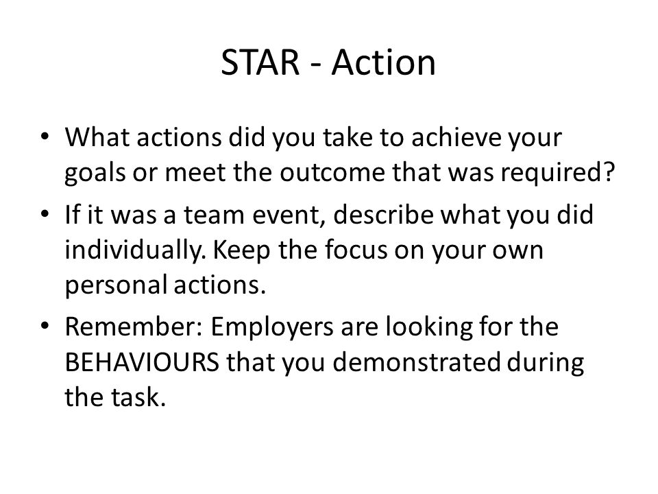 STAR - Action What actions did you take to achieve your goals or meet the outcome that was required.