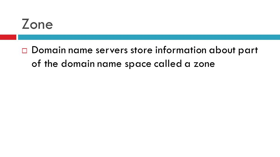 Zone  Domain name servers store information about part of the domain name space called a zone