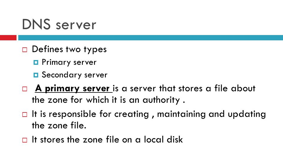 DNS server  Defines two types  Primary server  Secondary server  A primary server is a server that stores a file about the zone for which it is an authority.