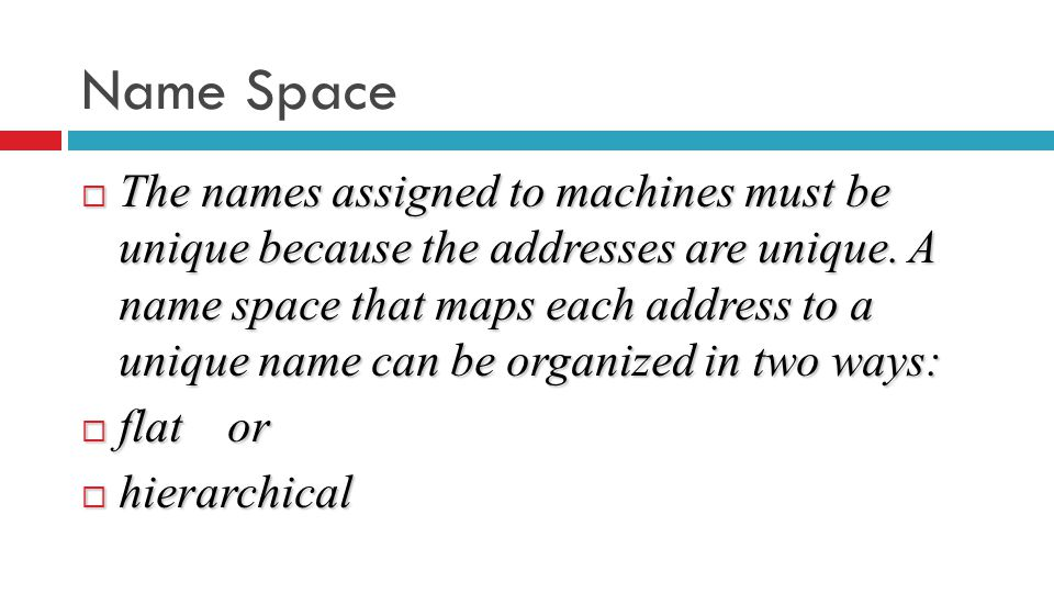 Name Space  The names assigned to machines must be unique because the addresses are unique.