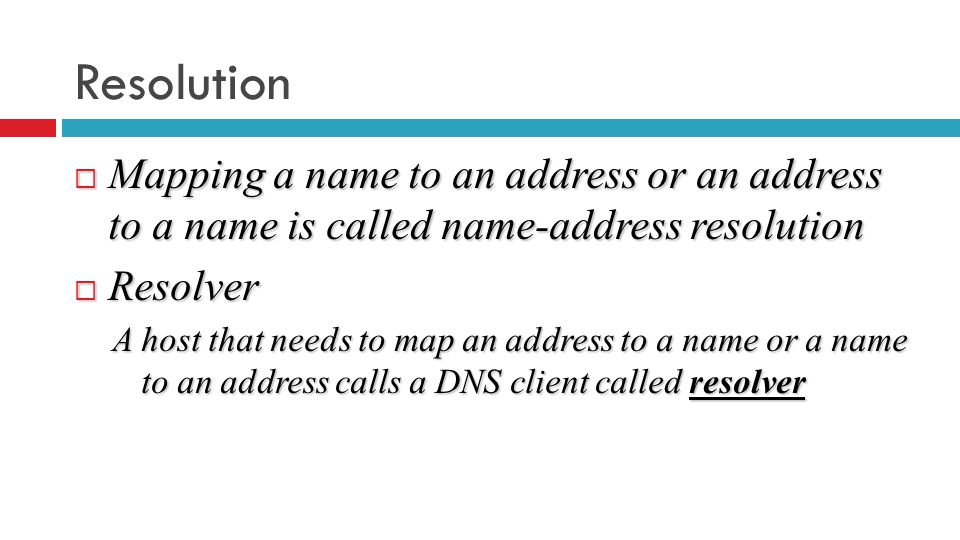 Resolution  Mapping a name to an address or an address to a name is called name-address resolution  Resolver A host that needs to map an address to a name or a name to an address calls a DNS client called resolver