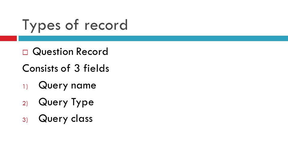Types of record  Question Record Consists of 3 fields 1) Query name 2) Query Type 3) Query class