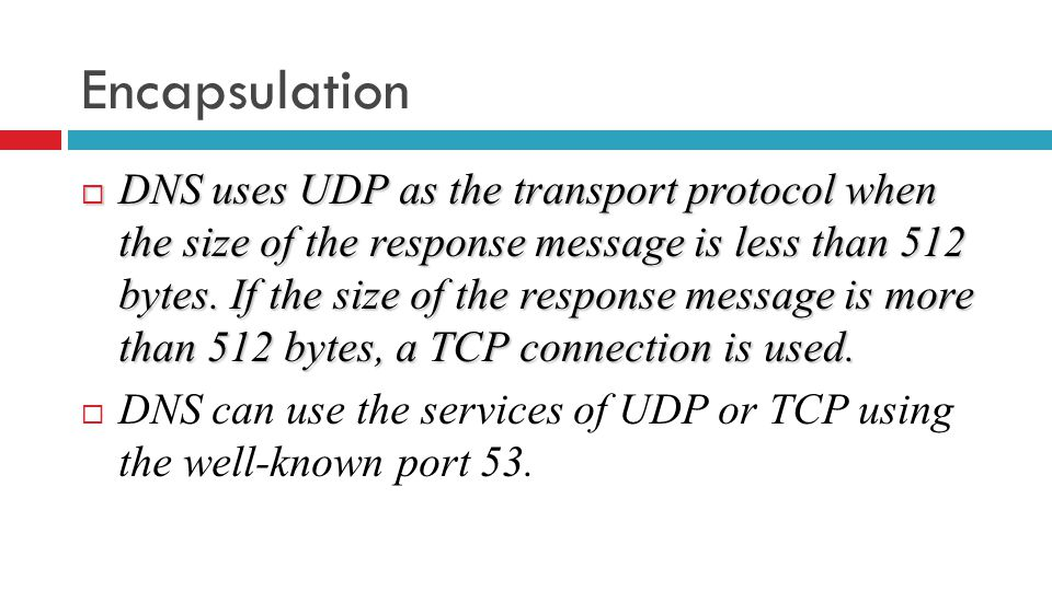 Encapsulation  DNS uses UDP as the transport protocol when the size of the response message is less than 512 bytes.