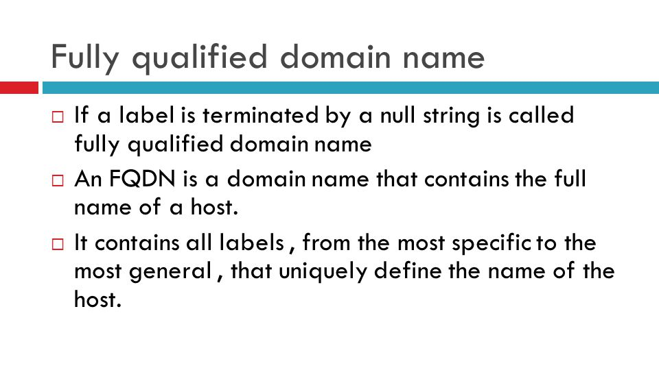 Fully qualified domain name  If a label is terminated by a null string is called fully qualified domain name  An FQDN is a domain name that contains the full name of a host.