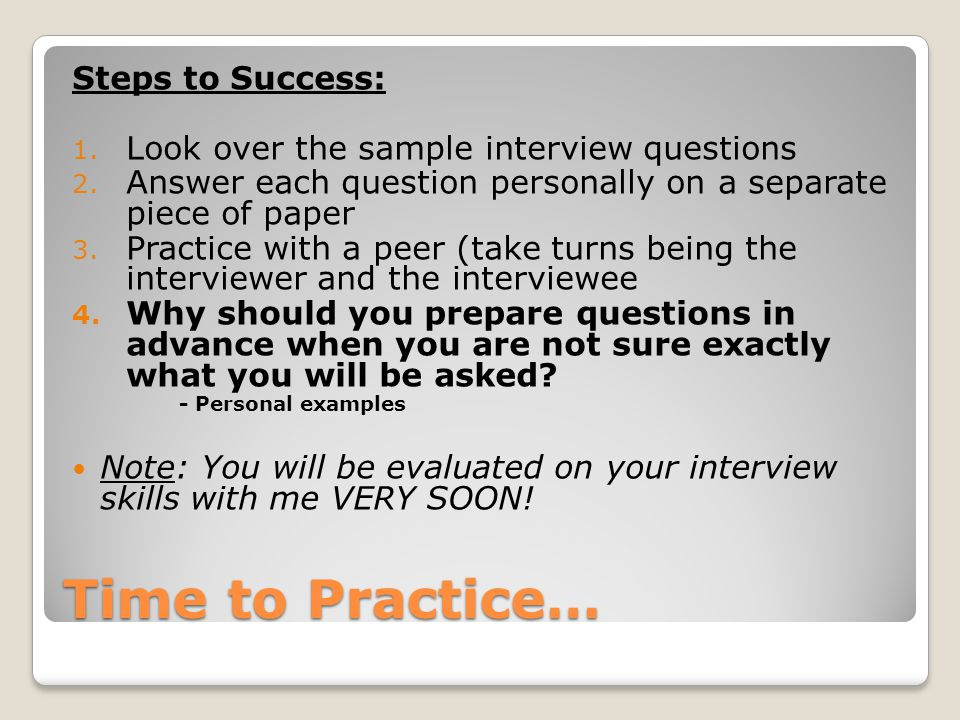 Time to Practice… Steps to Success: 1. Look over the sample interview questions 2.