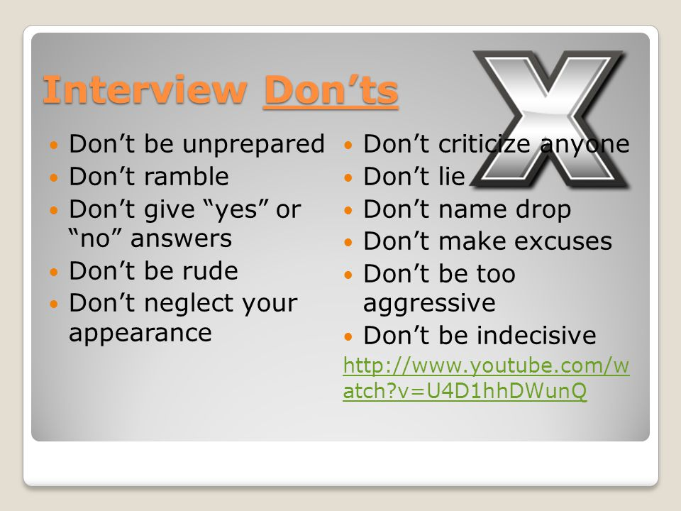 Interview Don'ts Don't be unprepared Don't ramble Don't give yes or no answers Don't be rude Don't neglect your appearance Don't criticize anyone Don't lie Don't name drop Don't make excuses Don't be too aggressive Don't be indecisive   atch v=U4D1hhDWunQ