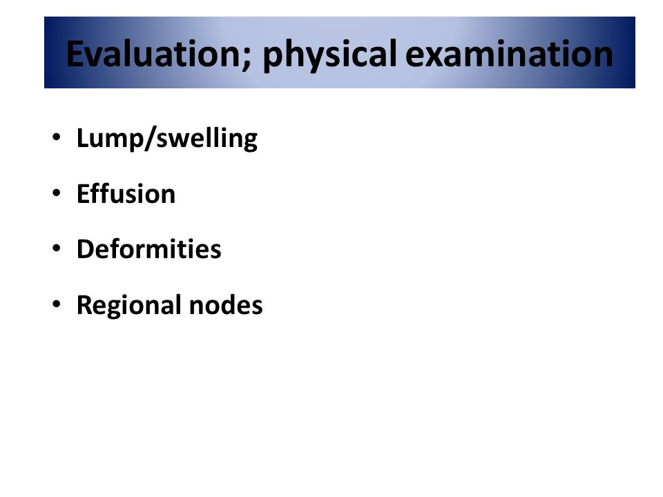 Evaluation; physical examination Lump/swelling Effusion Deformities Regional nodes