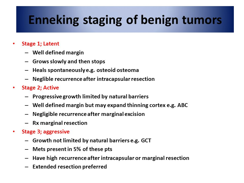 Enneking staging of benign tumors Stage 1; Latent – Well defined margin – Grows slowly and then stops – Heals spontaneously e.g.