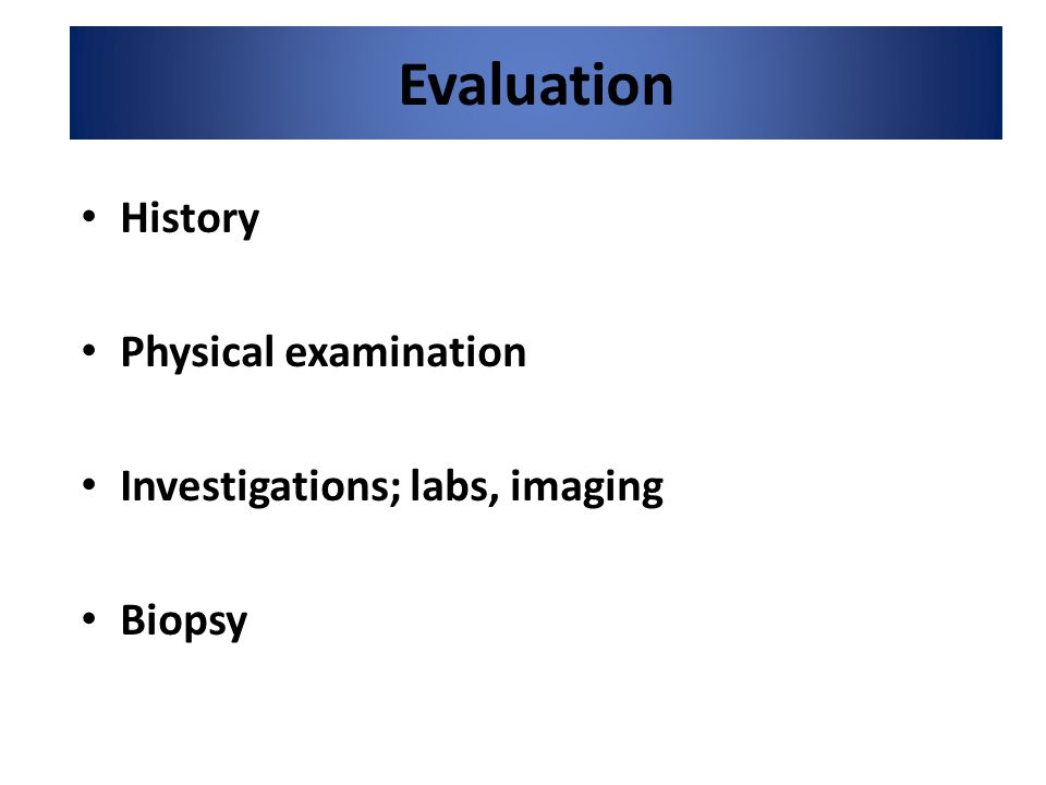 Evaluation History Physical examination Investigations; labs, imaging Biopsy