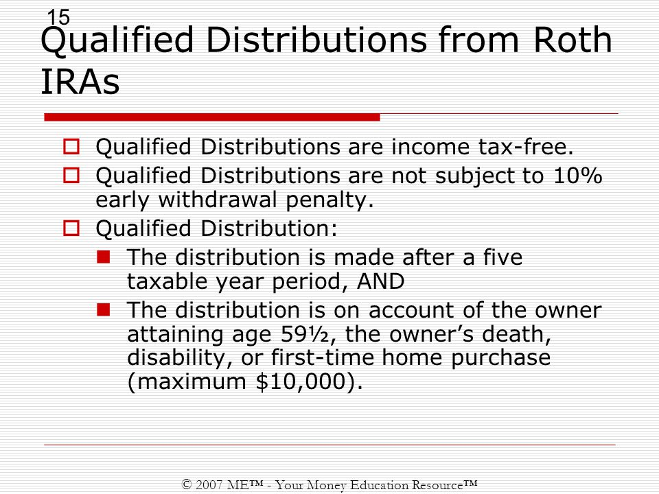 15 © 2007 ME™ - Your Money Education Resource™ Qualified Distributions from Roth IRAs  Qualified Distributions are income tax-free.